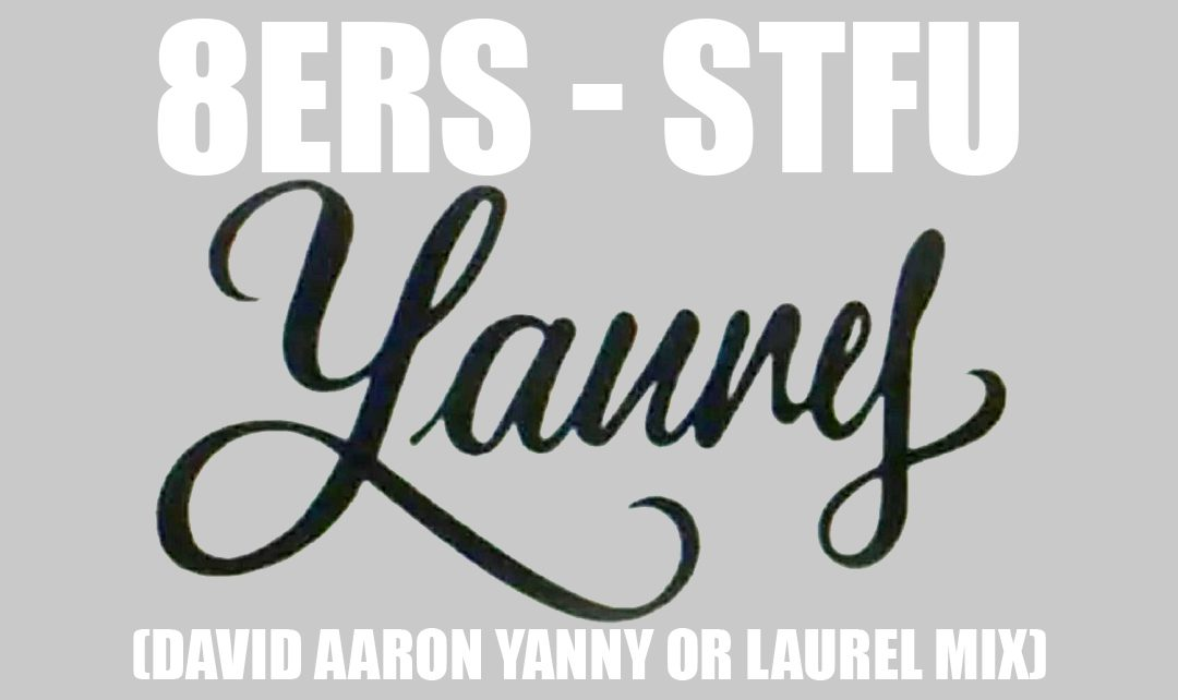 8ERS – STFU (David Aaron Yanny or Laurel mix) FREE DOWNLOAD